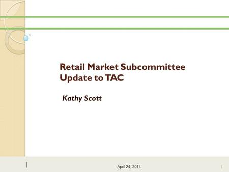 Retail Market Subcommittee Update to TAC Kathy Scott April 24, 2014 1.