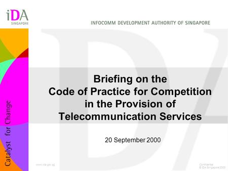 Briefing on the Code of Practice for Competition in the Provision of Telecommunication Services 20 September 2000 Confidential © IDA Singapore 2000 www.ida.gov.sg.