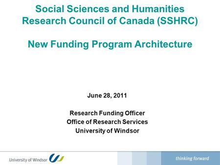 Social Sciences and Humanities Research Council of Canada (SSHRC) New Funding Program Architecture June 28, 2011 Research Funding Officer Office of Research.