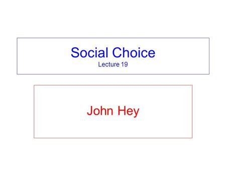 Social Choice Lecture 19 John Hey.