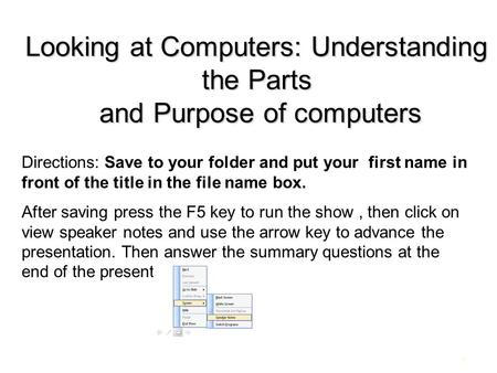 1 Looking at Computers: Understanding the Parts and Purpose of computers Directions: Save to your folder and put your first name in front of the title.
