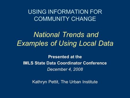 USING INFORMATION FOR COMMUNITY CHANGE National Trends and Examples of Using Local Data Presented at the IMLS State Data Coordinator Conference December.