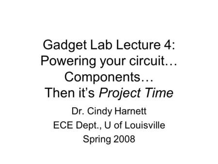 Gadget Lab Lecture 4: Powering your circuit… Components… Then it's Project Time Dr. Cindy Harnett ECE Dept., U of Louisville Spring 2008.