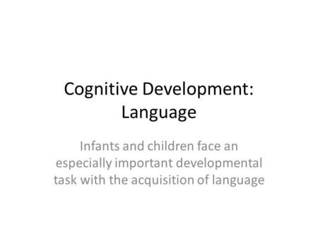 Cognitive Development: Language Infants and children face an especially important developmental task with the acquisition of language.