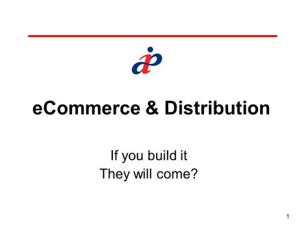 1 eCommerce & Distribution If you build it They will come?