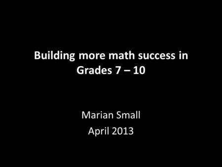 Building more math success in Grades 7 – 10 Marian Small April 2013.