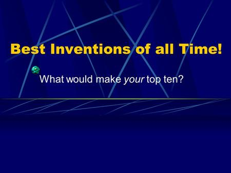 Best Inventions of all Time! What would make your top ten?