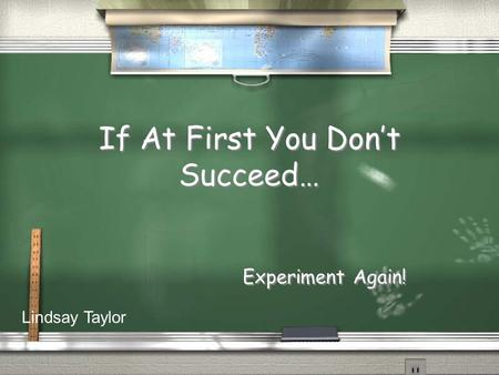 If At First You Don't Succeed… Experiment Again! Lindsay Taylor.
