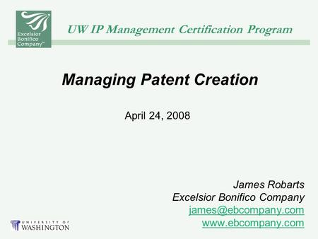 UW IP Management Certification Program Managing Patent Creation April 24, 2008 James Robarts Excelsior Bonifico Company