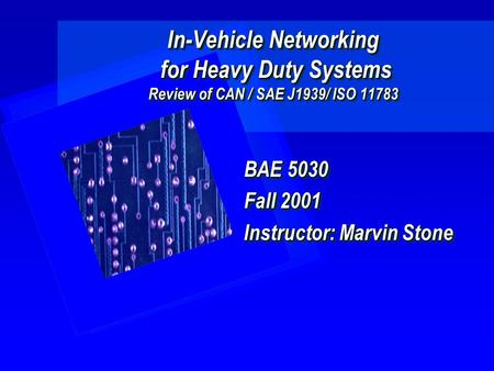 In-Vehicle Networking for Heavy Duty Systems Review of CAN / SAE J1939/ ISO 11783 BAE 5030 Fall 2001 Instructor: Marvin Stone BAE 5030 Fall 2001 Instructor:
