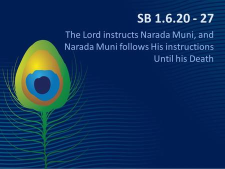 SB 1.6.20 - 27 The Lord instructs Narada Muni, and Narada Muni follows His instructions Until his Death.