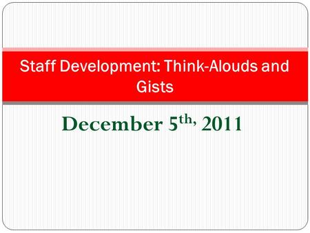 December 5 th, 2011 Staff Development: Think-Alouds and Gists.