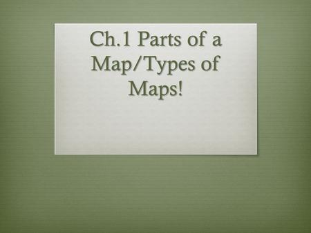 Ch.1 Parts of a Map/Types of Maps!. Maps/Globes  Globe: A round model of the Earth that shows its shape, lands, and directions, as they truly relate.