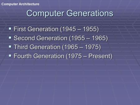 Computer Architecture Computer Generations  First Generation (1945 – 1955)  Second Generation (1955 – 1965)  Third Generation (1965 – 1975)  Fourth.