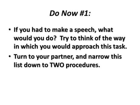 Do Now #1: If you had to make a speech, what would you do? Try to think of the way in which you would approach this task. If you had to make a speech,