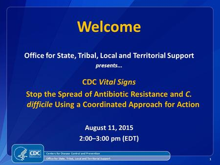 1 Welcome Office for State, Tribal, Local and Territorial Support presents... CDC Vital Signs Stop the Spread of Antibiotic Resistance and C. difficile.