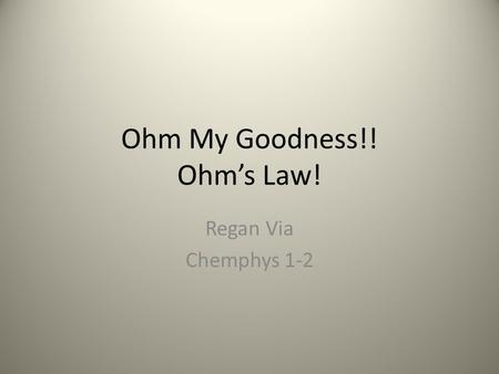 Ohm My Goodness!! Ohm's Law! Regan Via Chemphys 1-2.
