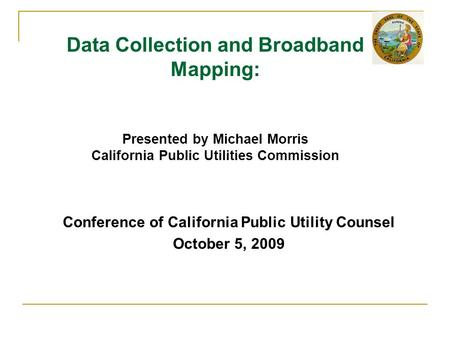 Conference of California Public Utility Counsel October 5, 2009 Data Collection and Broadband Mapping: Presented by Michael Morris California Public Utilities.