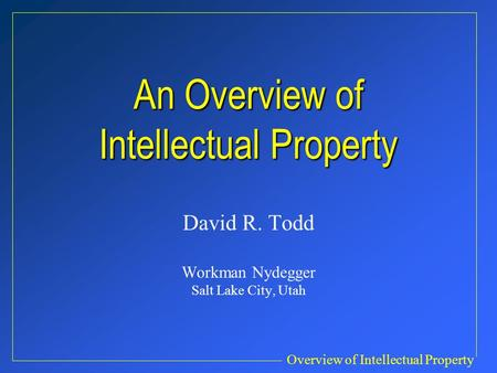 Overview of Intellectual Property An Overview of Intellectual Property David R. Todd Workman Nydegger Salt Lake City, Utah.