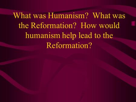 What was Humanism? What was the Reformation? How would humanism help lead to the Reformation?