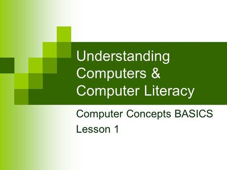 Understanding Computers & Computer Literacy Computer Concepts BASICS Lesson 1.