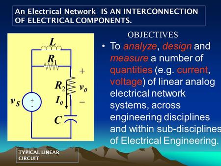 An Electrical Network IS AN INTERCONNECTION OF ELECTRICAL COMPONENTS. TYPICAL LINEAR CIRCUIT To analyze, design and measure a number of quantities (e.g.
