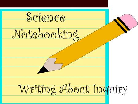 Science Notebooking Writing About Inquiry. Why should my students use science notebooks? Evidence of learning Provide meaningful application Opportunity.
