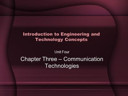 Introduction to Engineering and Technology Concepts Unit Four Chapter Three – Communication Technologies.