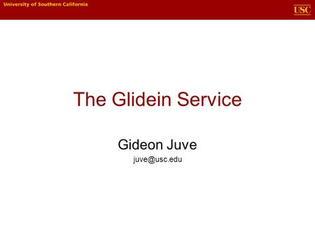 The Glidein Service Gideon Juve What are glideins? A technique for creating temporary, user- controlled Condor pools using resources from.