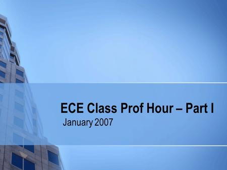 ECE Class Prof Hour – Part I January 2007. Welcome Back! Housekeeping issues Important Dates Things you should know…