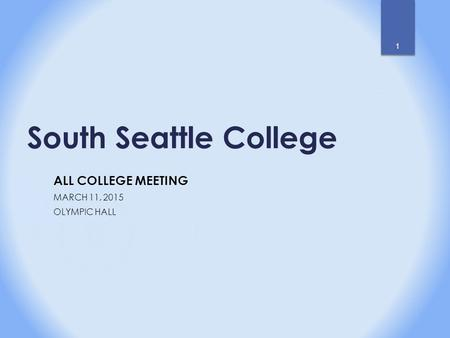 South Seattle College ALL COLLEGE MEETING MARCH 11, 2015 OLYMPIC HALL 1.