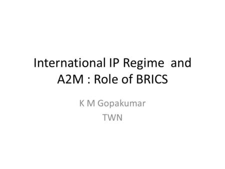 International IP Regime and A2M : Role of BRICS K M Gopakumar TWN.