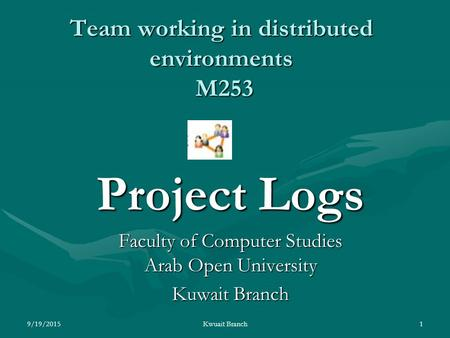 Team working in distributed environments M253 Project Logs Faculty of Computer Studies Arab Open University Kuwait Branch 9/19/20151Kwuait Branch.