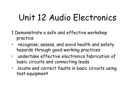 Unit 12 Audio Electronics 1 Demonstrate a safe and effective workshop practice recognise, assess, and avoid health and safety hazards through good working.