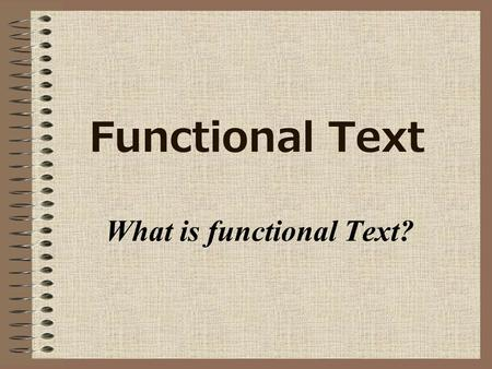 Functional Text What is functional Text?. Definition Functional text is used for everyday information. It is called functional because it helps you function.