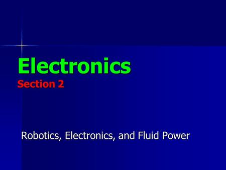 Electronics Section 2 Robotics, Electronics, and Fluid Power.
