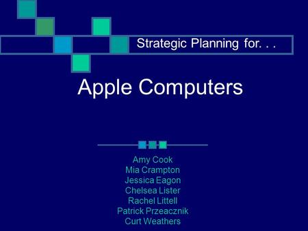Apple Computers Amy Cook Mia Crampton Jessica Eagon Chelsea Lister Rachel Littell Patrick Przeacznik Curt Weathers Strategic Planning for...