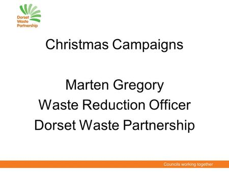 Christmas Campaigns Marten Gregory Waste Reduction Officer Dorset Waste Partnership.