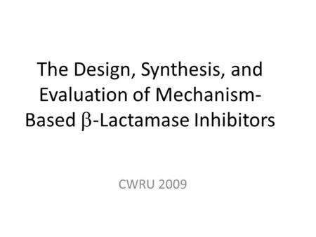 The Design, Synthesis, and Evaluation of Mechanism- Based  -Lactamase Inhibitors CWRU 2009.