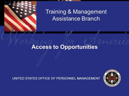 1 Report Tile Training & Management Assistance Branch UNITED STATES OFFICE OF PERSONNEL MANAGEMENT Access to Opportunities.