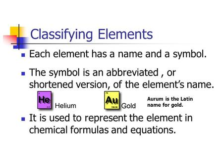 Classifying Elements Each element has a name and a symbol. The symbol is an abbreviated, or shortened version, of the element's name. It is used to represent.