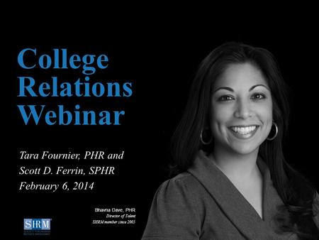 ©SHRM 2014 1 D College Relations Webinar Tara Fournier, PHR and Scott D. Ferrin, SPHR February 6, 2014 Bhavna Dave, PHR Director of Talent SHRM member.