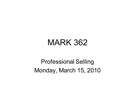 MARK 362 Professional Selling Monday, March 15, 2010.