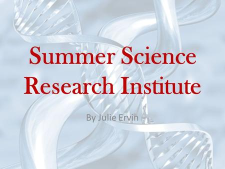 Summer Science Research Institute By Julie Ervin.