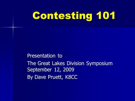 Contesting 101 Presentation to The Great Lakes Division Symposium September 12, 2009 By Dave Pruett, K8CC.