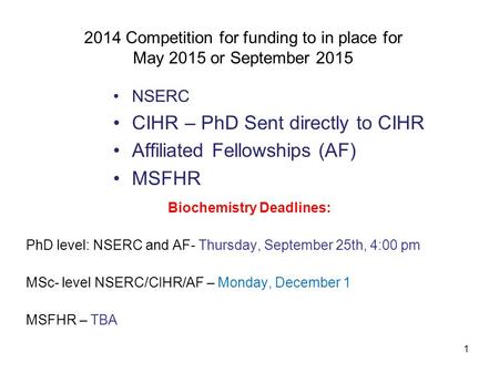 1 2014 Competition for funding to in place for May 2015 or September 2015 NSERC CIHR – PhD Sent directly to CIHR Affiliated Fellowships (AF) MSFHR Biochemistry.