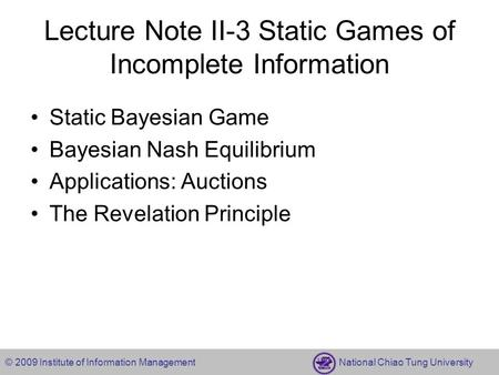 © 2009 Institute of Information Management National Chiao Tung University Lecture Note II-3 Static Games of Incomplete Information Static Bayesian Game.