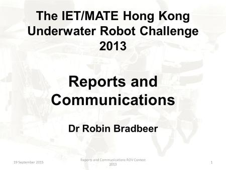 The IET/MATE Hong Kong Underwater Robot Challenge 2013 Reports and Communications Dr Robin Bradbeer 19 September 2015 Reports and Communications ROV Contest.