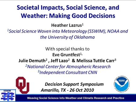 Societal Impacts, Social Science, and Weather: Making Good Decisions Heather Lazrus 1 1 Social Science Woven into Meteorology (SSWIM), NOAA and the University.