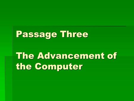 Passage Three The Advancement of the Computer. Training target:  In this part , you should try your best to form good reading habits. In order to avoid.
